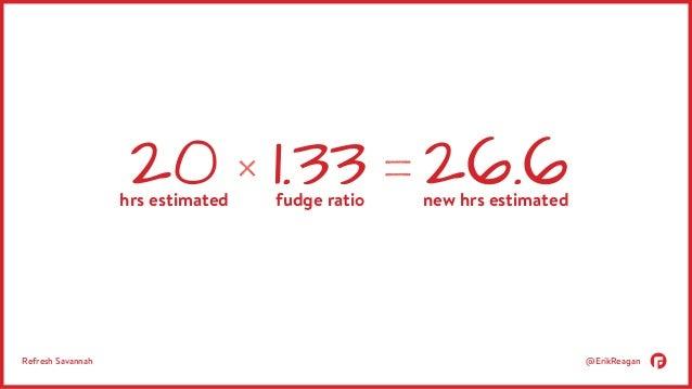 20 hrs estimated new hrs estimated 1.33 26.6 fudge ratio  Refresh Savannah @ErikReagan