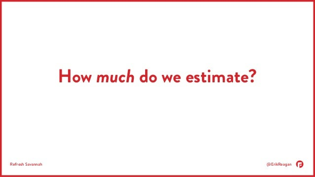 How much do we estimate?  Refresh Savannah @ErikReagan