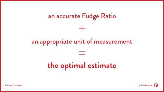 an accurate Fudge Ratio  an appropriate unit of measurement  the optimal estimate  Refresh Savannah @ErikReagan