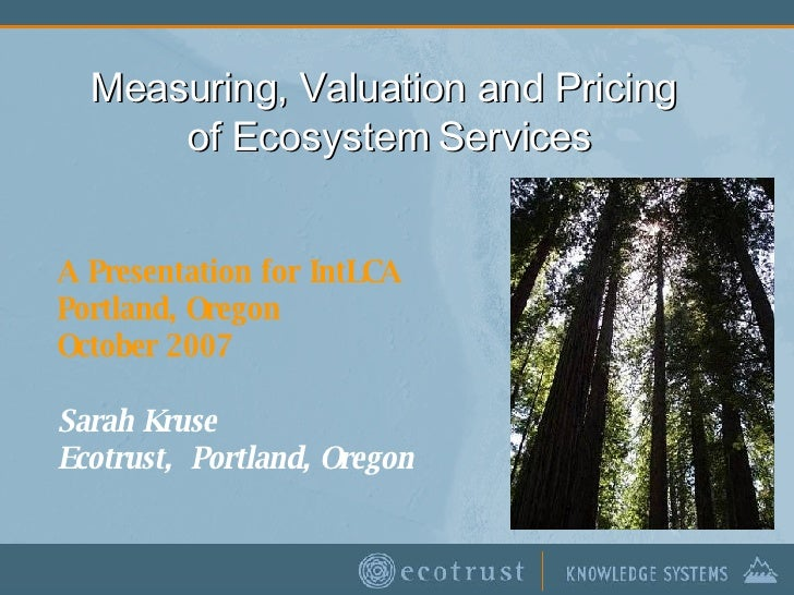 Measuring, Valuation and Pricing  of Ecosystem Services A Presentation for IntLCA Portland, Oregon October 2007 Sarah Krus...