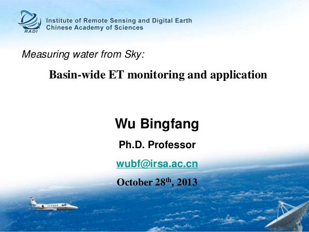 Measuring water from Sky:  Basin-wide ET monitoring and application  Wu Bingfang Ph.D. Professor wubf@irsa.ac.cn October 2...