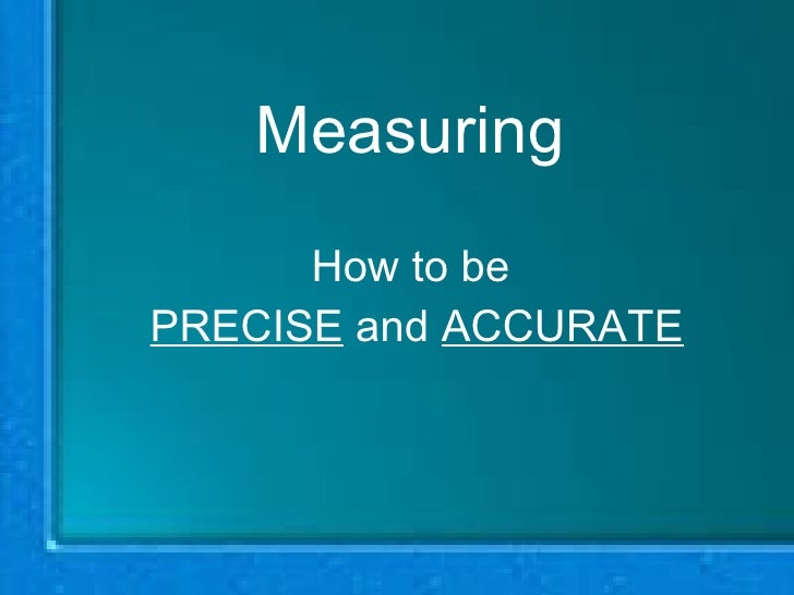 Measuring How to be  PRECISE  and  ACCURATE