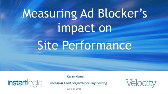 1 Karan Kumar Technical Lead Performance Engineering June 23, 2016 Measuring Ad Blocker's impact on Site Performance