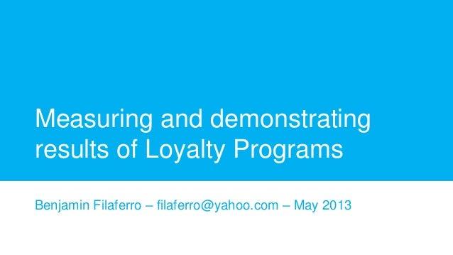 Measuring and demonstrating results of Loyalty Programs Benjamin Filaferro – filaferro@yahoo.com – May 2013