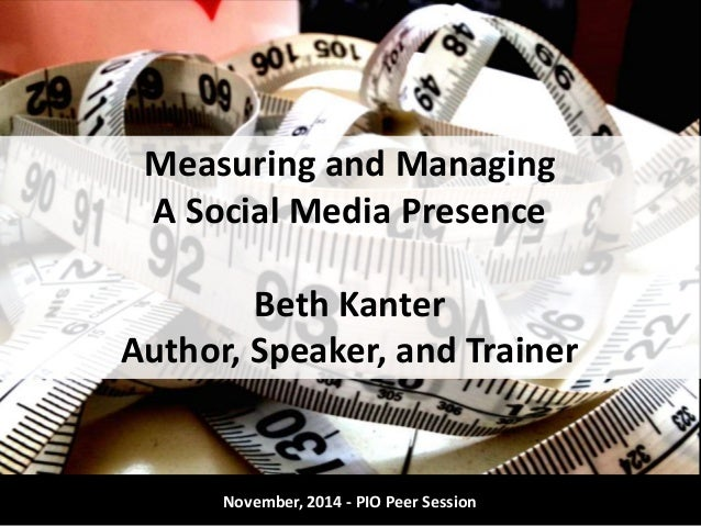 Measuring and Managing  A Social Media Presence  Beth Kanter  Author, Speaker, and Trainer  November, 2014 - PIO Peer Sess...