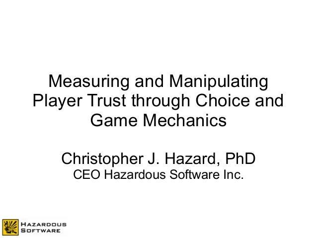 Measuring and Manipulating Player Trust through Choice and Game Mechanics Christopher J. Hazard, PhD CEO Hazardous Softwar...