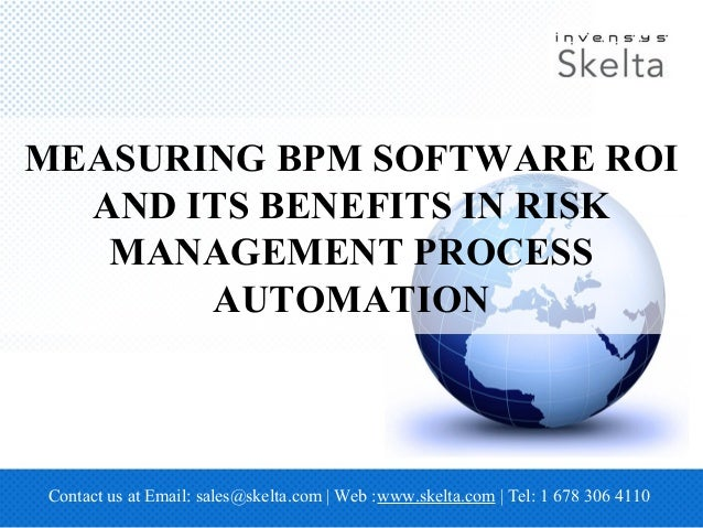 MEASURING BPM SOFTWARE ROI AND ITS BENEFITS IN RISK MANAGEMENT PROCESS AUTOMATION Contact us at Email: sales@skelta.com | ...