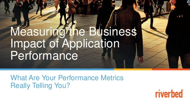 Measuring the Business Impact of Application Performance What Are Your Performance Metrics Really Telling You?