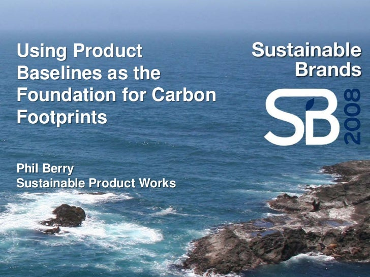 Using Product Baselines as the Foundation for Carbon Footprints  Phil Berry Sustainable Product Works