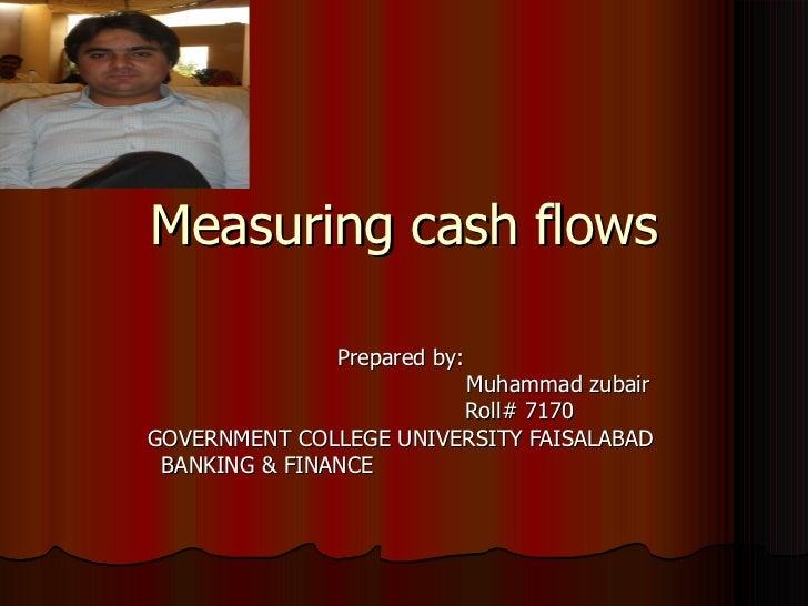Measuring cash flows              Prepared by:                        Muhammad zubair                        Roll# 7170GOV...