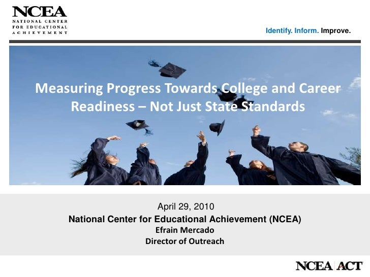 Identify. Inform. Improve.<br />Measuring Progress Towards College and Career Readiness – Not Just State Standards<br />Na...