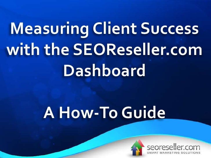 Measuring Client Successwith the SEOReseller.com       Dashboard    A How-To Guide
