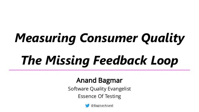 Measuring Consumer Quality The Missing Feedback Loop @BagmarAnand Anand Bagmar Software Quality Evangelist Essence Of Test...