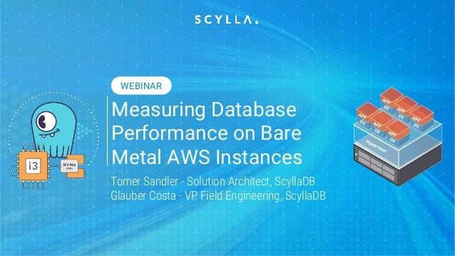 Measuring Database Performance on Bare Metal AWS Instances Tomer Sandler - Solution Architect, ScyllaDB Glauber Costa - VP...