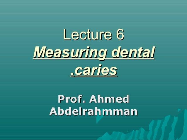 Lecture 6Lecture 6 Measuring dentalMeasuring dental cariescaries.. Prof. AhmedProf. Ahmed AbdelrahmmanAbdelrahmman
