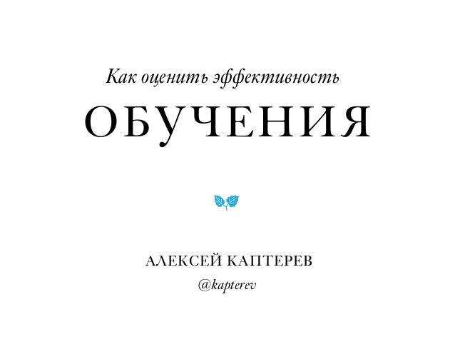 ・ Как оценить эффективность ・ АЛЕКСЕЙ КАПТЕРЕВ @kapterev ! ОБУЧЕНИЯ