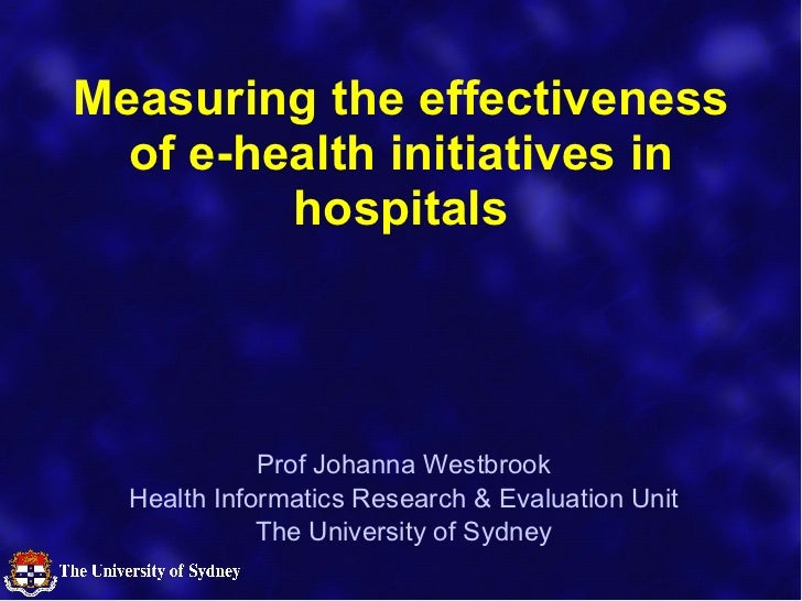 Measuring the effectiveness of e-health initiatives in hospitals Prof Johanna Westbrook Health Informatics Research & Eval...