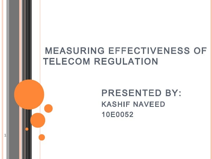 MEASURING EFFECTIVENESS OF    TELECOM REGULATION             PRESENTED BY:             KASHIF NAVEED             10E00521
