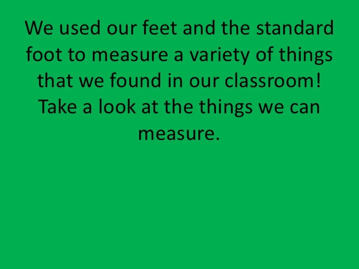 We used our feet and the standard foot to measure a variety of things that we found in our classroom!  Take a look at the ...