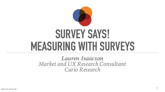 @Curio_Research SURVEY SAYS! MEASURING WITH SURVEYS Lauren Isaacson Market and UX Research Consultant Curio Research 1