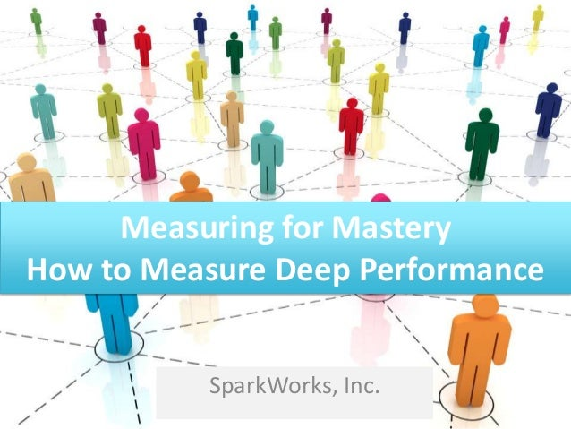 Measuring for Mastery How to Measure Deep Performance SparkWorks, Inc.