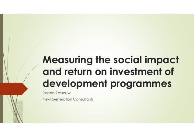 Measuring the social impact and return on investment of development programmes Reana Rossouw Next Generation Consultants