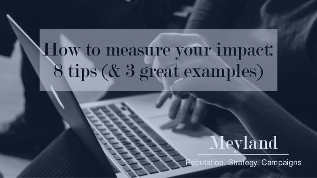 Meyland Reputation. Strategy. Campaigns How to measure your impact: 8 tips (& 3 great examples)