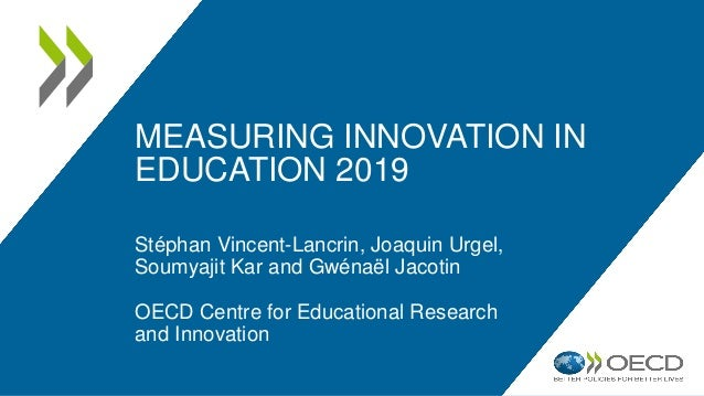 MEASURING INNOVATION IN EDUCATION 2019 Stéphan Vincent-Lancrin, Joaquin Urgel, Soumyajit Kar and Gwénaël Jacotin OECD Cent...