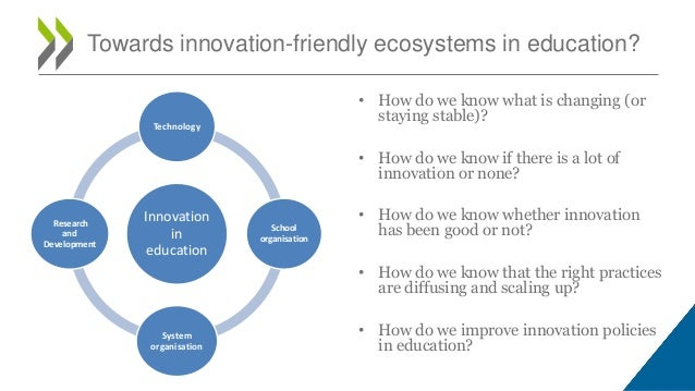 Towards innovation-friendly ecosystems in education? • How do we know what is changing (or staying stable)? • How do we kn...