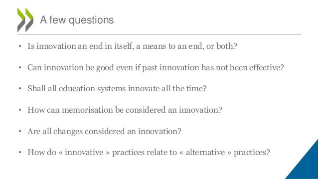 • Is innovation an end in itself, a means to an end, or both? • Can innovation be good even if past innovation has not bee...
