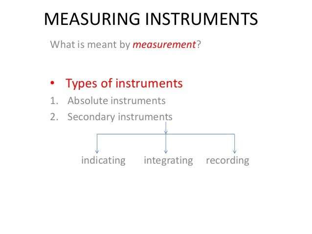MEASURING INSTRUMENTS What is meant by measurement? • Types of instruments 1. Absolute instruments 2. Secondary instrument...