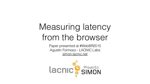 Measuring latency from the browser Paper presented at #WebBR2015 Agustín Formoso - LACNIC Labs simon.lacnic.net