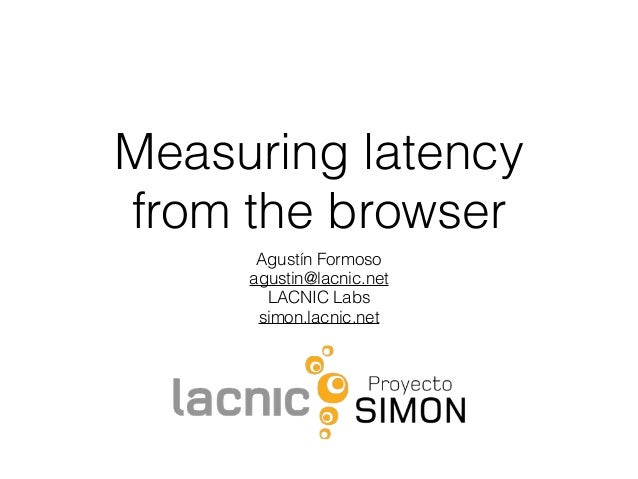 Measuring latency from the browser Agustín Formoso agustin@lacnic.net LACNIC Labs simon.lacnic.net