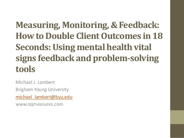Measuring, Monitoring, & Feedback: How to Double Client Outcomes in 18 Seconds: Using mental health vital signs feedback a...