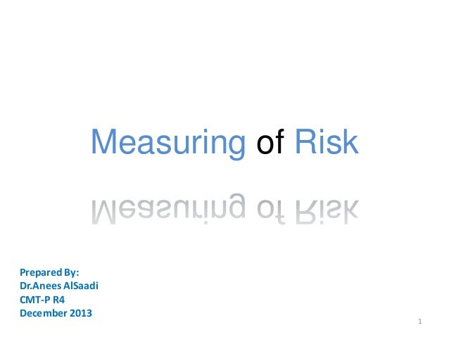 Measuring of Risk  Prepared By: Dr.Anees AlSaadi CMT-P R4 December 2013  1