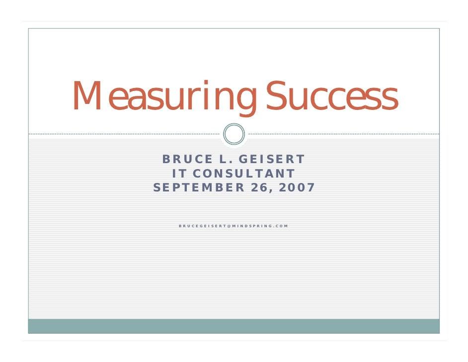 Measuring Success      BRUCE L. GEISERT       IT CONSULTANT     SEPTEMBER 26, 2007         B R U C E G E I S E R T @ M I N...