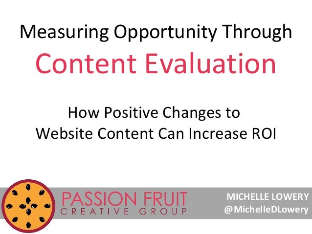 Measuring Opportunity Through  Content Evaluation How Positive Changes to Website Content Can Increase ROI  MICHELLE LOWER...
