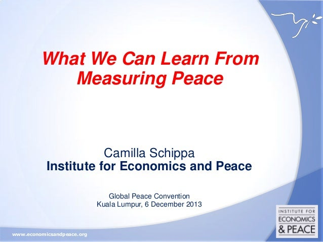 What We Can Learn From Measuring Peace  Camilla Schippa Institute for Economics and Peace Global Peace Convention Kuala Lu...