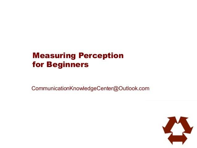 Measuring Perceptionfor BeginnersCommunicationKnowledgeCenter@Outlook.com