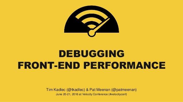 DEBUGGING FRONT-END PERFORMANCE Tim Kadlec (@tkadlec) & Pat Meenan (@patmeenan) June 20-21, 2016 at Velocity Conference (#...