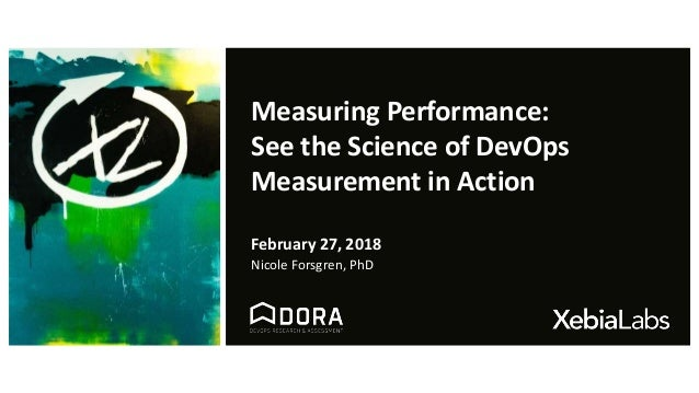 Measuring Performance: See the Science of DevOps Measurement in Action February 27, 2018 Nicole Forsgren, PhD