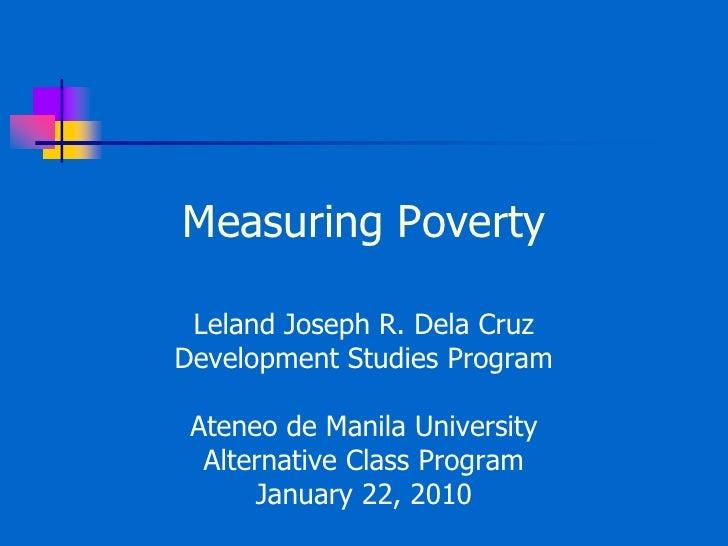 Measuring Poverty<br />Leland Joseph R. Dela Cruz<br />Development Studies Program<br />Ateneo de Manila University<br />A...