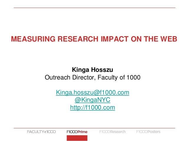 Kinga Hosszu Outreach Director, Faculty of 1000 Kinga.hosszu@f1000.com @KingaNYC http://f1000.com MEASURING RESEARCH IMPAC...