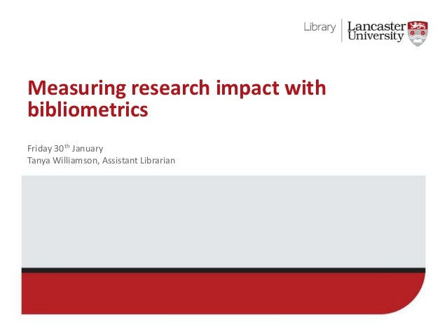 Measuring research impact with bibliometrics Friday 30th January Tanya Williamson, Assistant Librarian