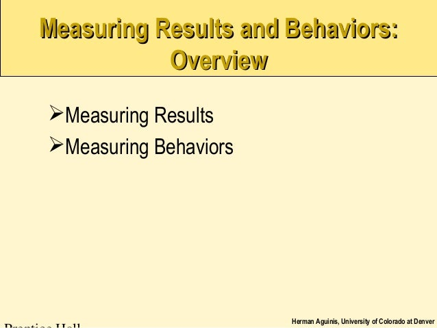 Herman Aguinis, University of Colorado at Denver Measuring Results and Behaviors:Measuring Results and Behaviors: Overview...