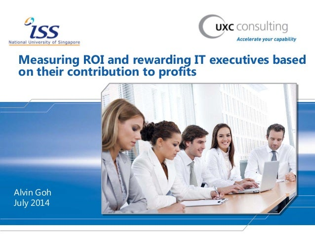 Measuring ROI and rewarding IT executives based on their contribution to profits Alvin Goh July 2014