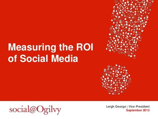 Measuring the ROI of Social Media Leigh George | Vice President September 2013