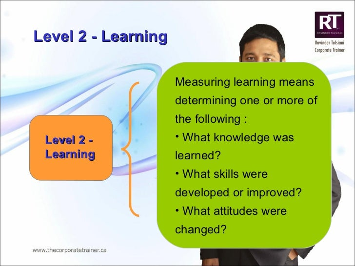 Level 2 - Learning <ul><li>Measuring learning means determining one or more of the following : </li></ul><ul><li>What know...