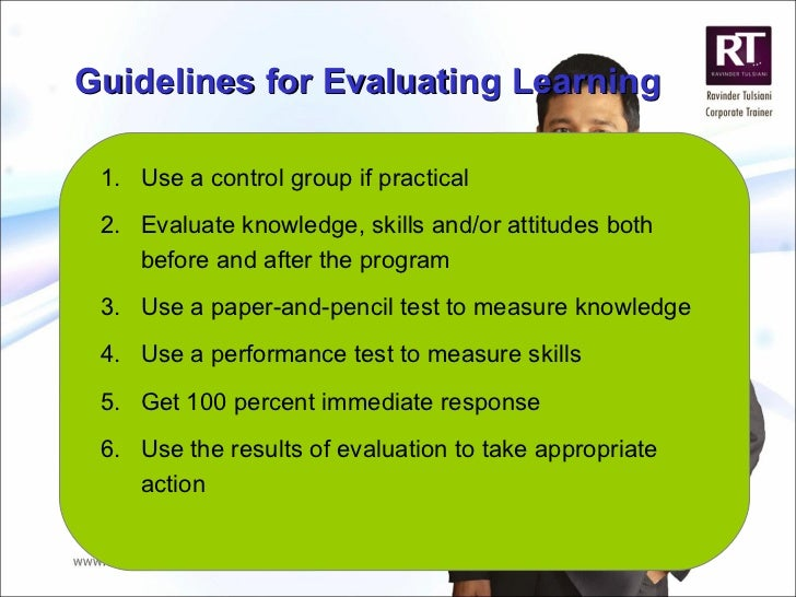 Guidelines for Evaluating Learning <ul><li>Use a control group if practical </li></ul><ul><li>Evaluate knowledge, skills a...