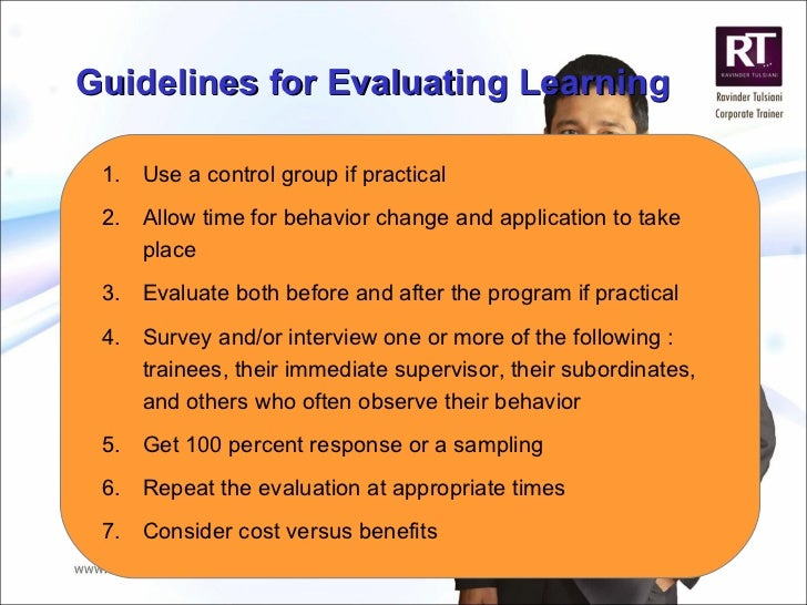 Guidelines for Evaluating Learning <ul><li>Use a control group if practical </li></ul><ul><li>Allow time for behavior chan...